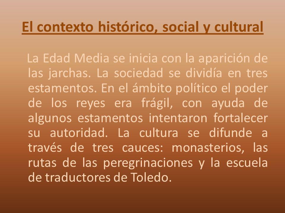 El contexto histórico, social y cultural La Edad Media se inicia con la aparición de las jarchas. La sociedad se dividía en tres estamentos. En el ámb