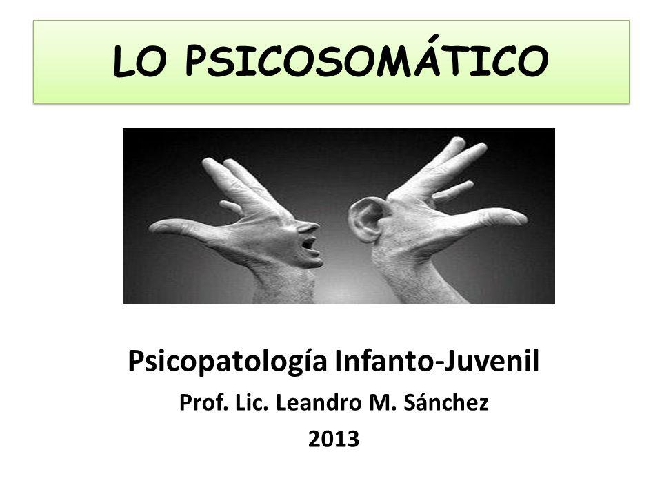 LO PSICOSOMÁTICO Psicopatología Infanto-Juvenil Prof. Lic. Leandro M. Sánchez 2013