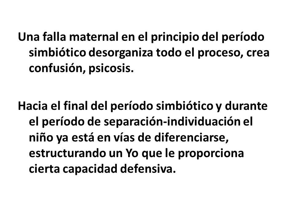 Una falla maternal en el principio del período simbiótico desorganiza todo el proceso, crea confusión, psicosis. Hacia el final del período simbiótico