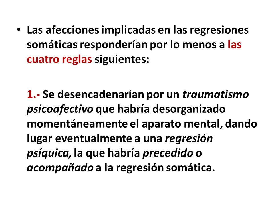 Las afecciones implicadas en las regresiones somáticas responderían por lo menos a las cuatro reglas siguientes: 1.- Se desencadenarían por un traumat