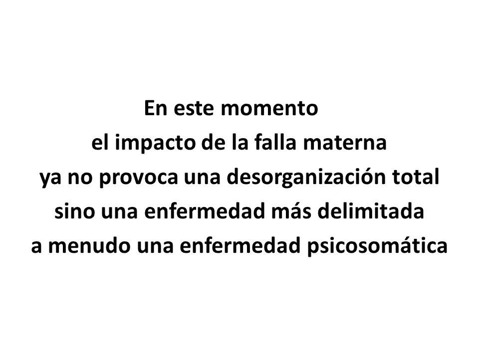 En este momento el impacto de la falla materna ya no provoca una desorganización total sino una enfermedad más delimitada a menudo una enfermedad psic