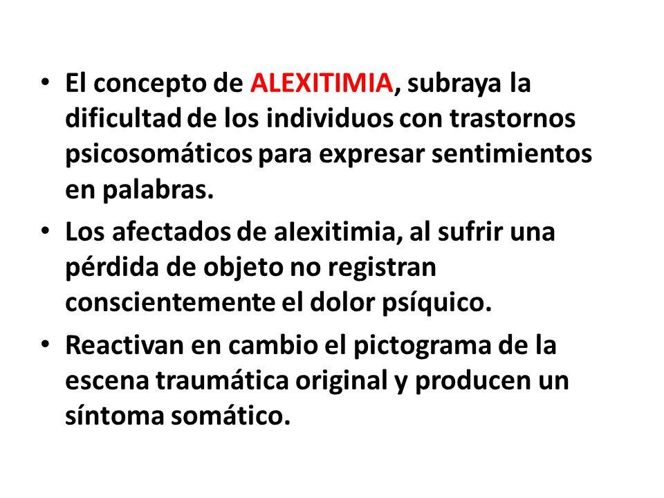 El concepto de ALEXITIMIA, subraya la dificultad de los individuos con trastornos psicosomáticos para expresar sentimientos en palabras. Los afectados