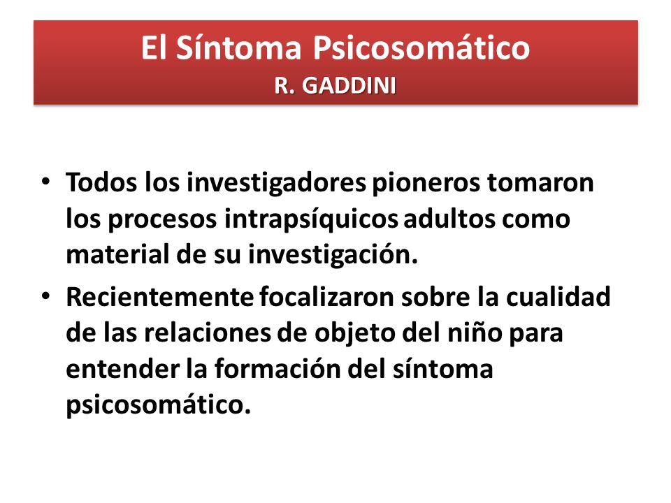 R. GADDINI El Síntoma Psicosomático R. GADDINI Todos los investigadores pioneros tomaron los procesos intrapsíquicos adultos como material de su inves