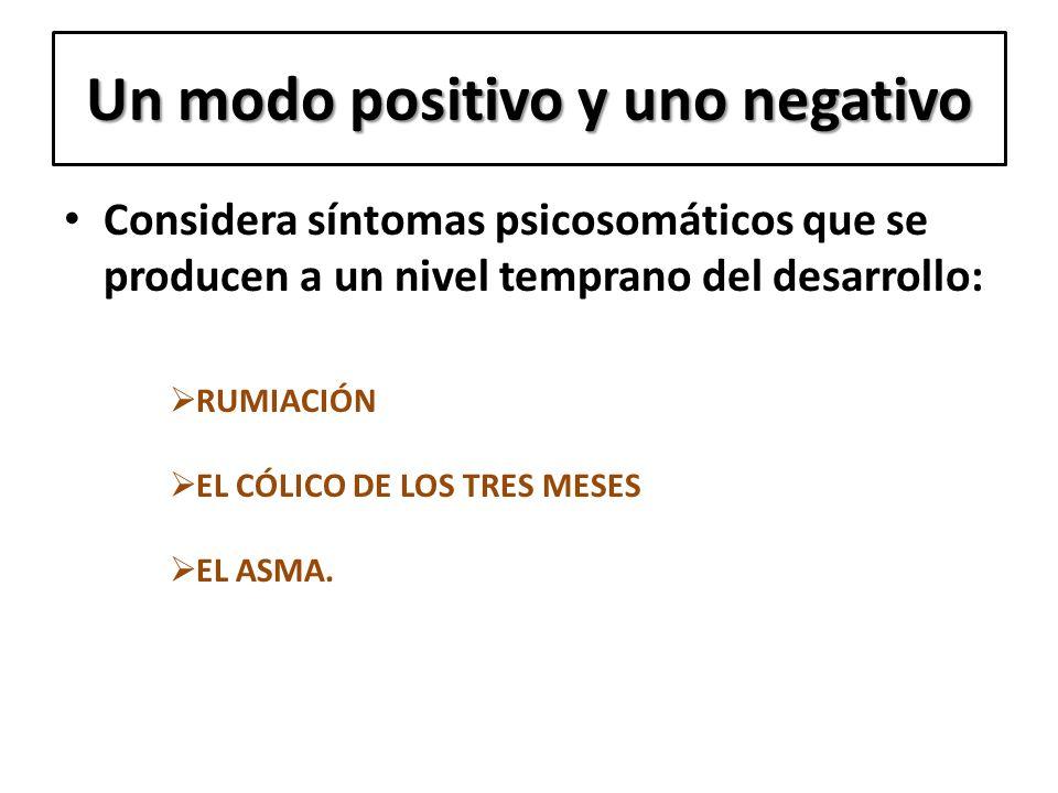 Un modo positivo y uno negativo Considera síntomas psicosomáticos que se producen a un nivel temprano del desarrollo: RUMIACIÓN EL CÓLICO DE LOS TRES