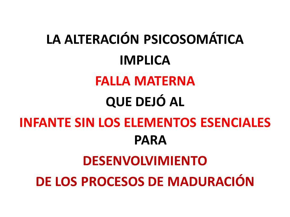 LA ALTERACIÓN PSICOSOMÁTICA IMPLICA FALLA MATERNA QUE DEJÓ AL INFANTE SIN LOS ELEMENTOS ESENCIALES PARA DESENVOLVIMIENTO DE LOS PROCESOS DE MADURACIÓN
