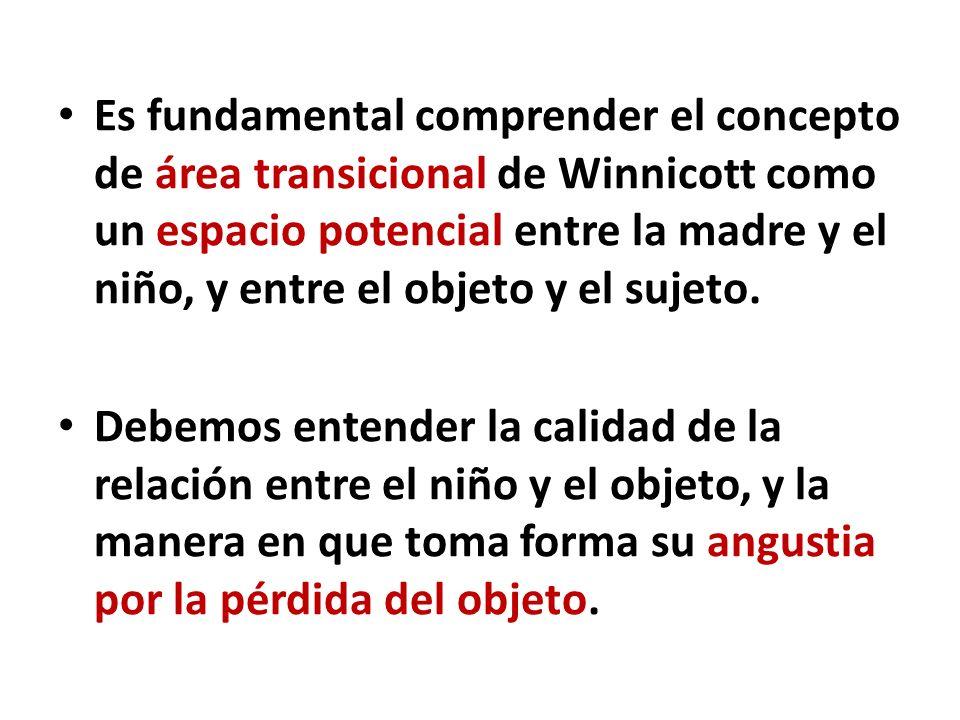 Es fundamental comprender el concepto de área transicional de Winnicott como un espacio potencial entre la madre y el niño, y entre el objeto y el suj