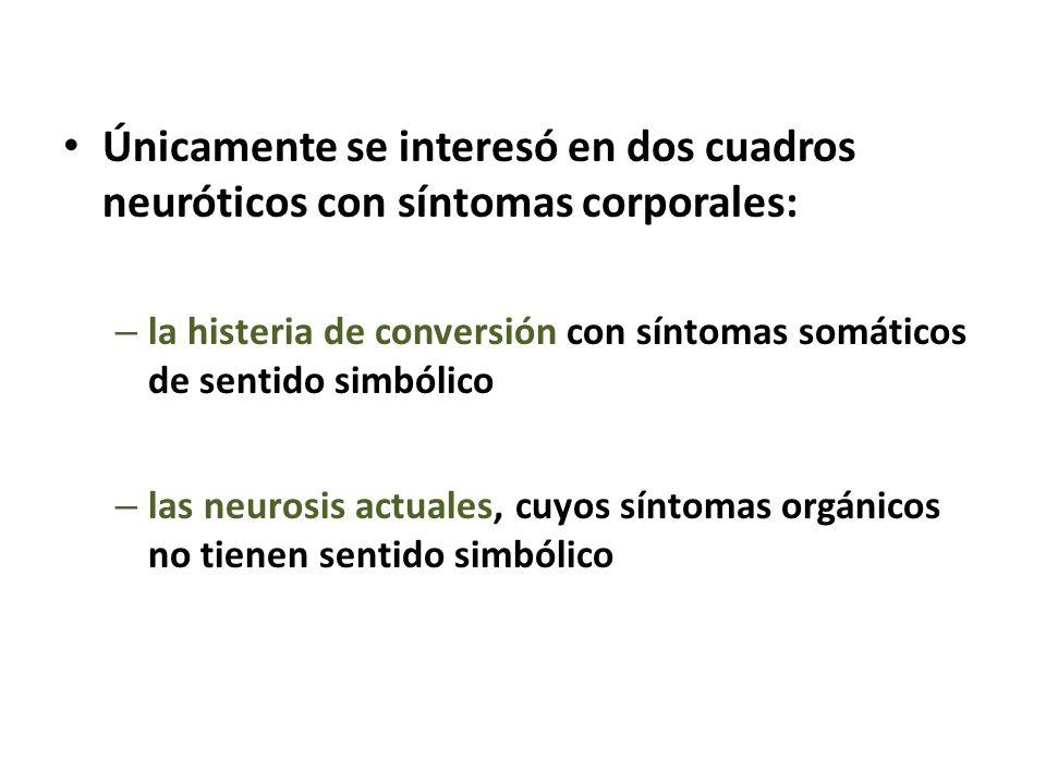 Únicamente se interesó en dos cuadros neuróticos con síntomas corporales: – la histeria de conversión con síntomas somáticos de sentido simbólico – la