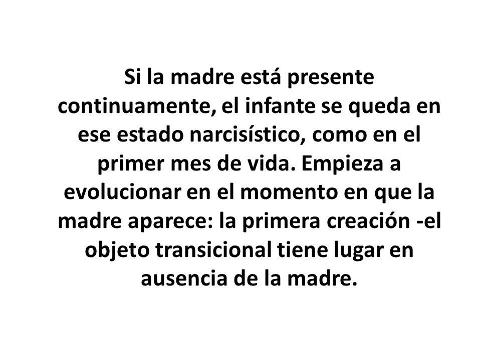 Si la madre está presente continuamente, el infante se queda en ese estado narcisístico, como en el primer mes de vida. Empieza a evolucionar en el mo