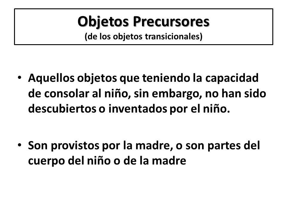 Objetos Precursores Objetos Precursores (de los objetos transicionales) Aquellos objetos que teniendo la capacidad de consolar al niño, sin embargo, n