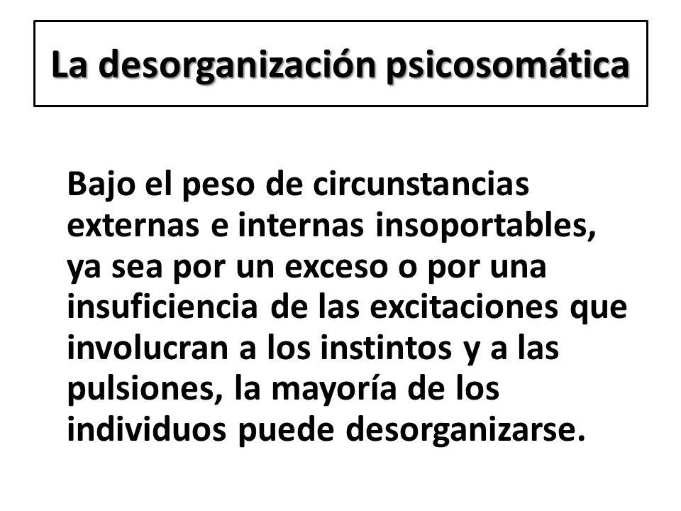 La desorganización psicosomática Bajo el peso de circunstancias externas e internas insoportables, ya sea por un exceso o por una insuficiencia de las