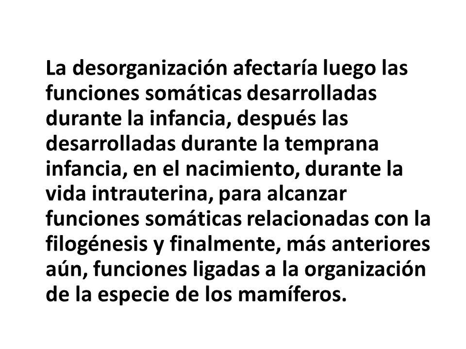 La desorganización afectaría luego las funciones somáticas desarrolladas durante la infancia, después las desarrolladas durante la temprana infancia,