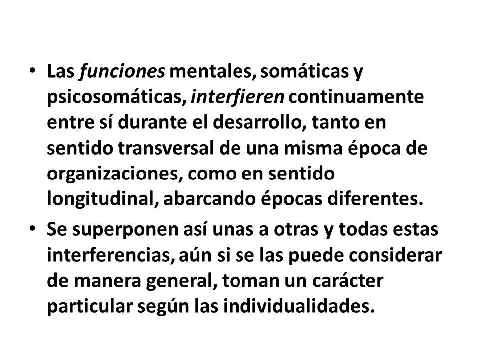 Las funciones mentales, somáticas y psicosomáticas, interfieren continuamente entre sí durante el desarrollo, tanto en sentido transversal de una mism