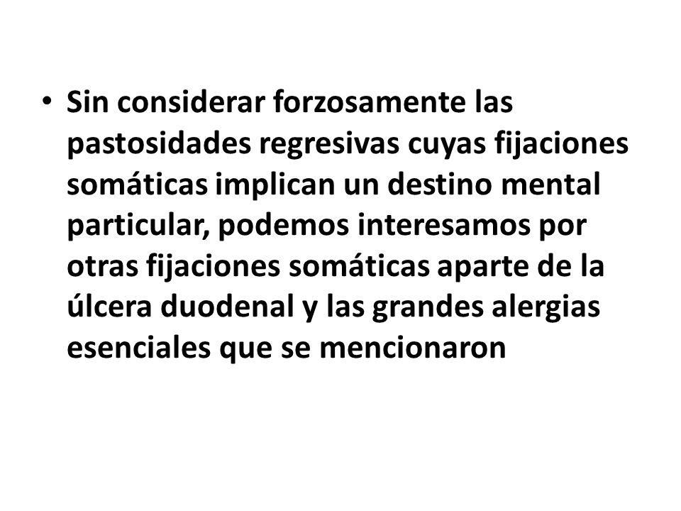 Sin considerar forzosamente las pastosidades regresivas cuyas fijaciones somáticas implican un destino mental particular, podemos interesamos por otra