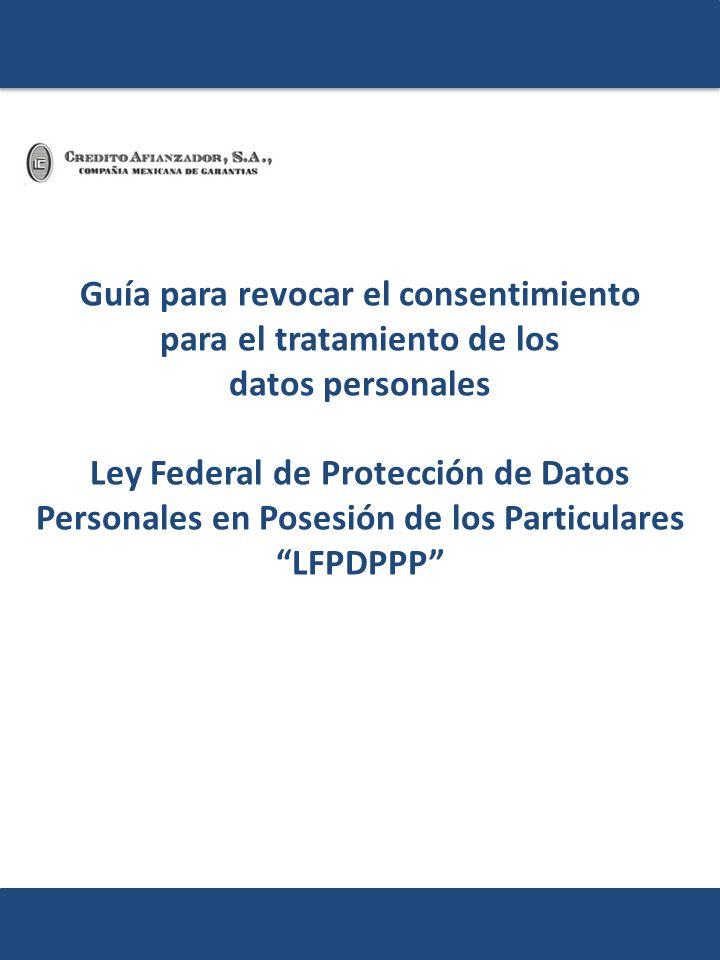 Guía para revocar el consentimiento para el tratamiento de los datos personales Ley Federal de Protección de Datos Personales en Posesión de los Particulares LFPDPPP