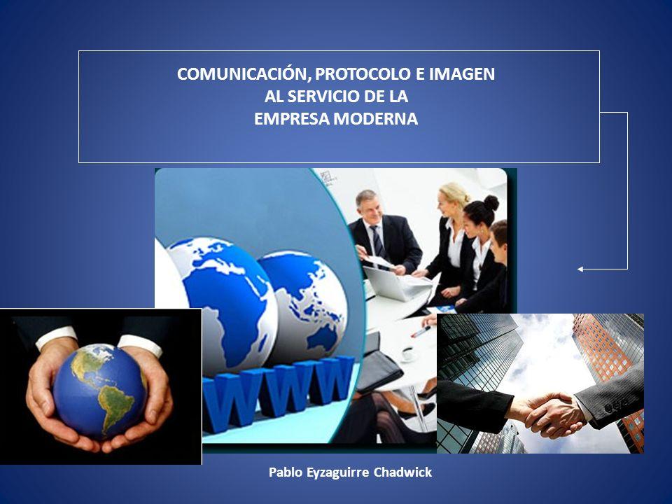 COMUNICACIÓN, PROTOCOLO E IMAGEN AL SERVICIO DE LA EMPRESA MODERNA Pablo Eyzaguirre Chadwick