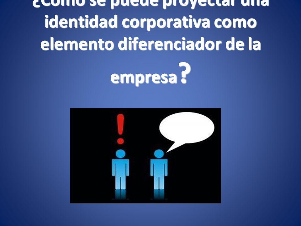 ¿Cómo se puede proyectar una identidad corporativa como elemento diferenciador de la empresa ?