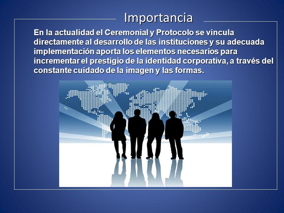 Importancia En la actualidad el Ceremonial y Protocolo se vincula directamente al desarrollo de las instituciones y su adecuada implementación aporta