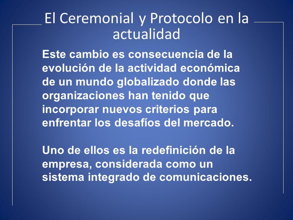 El Ceremonial y Protocolo en la actualidad Este cambio es consecuencia de la evolución de la actividad económica de un mundo globalizado donde las org