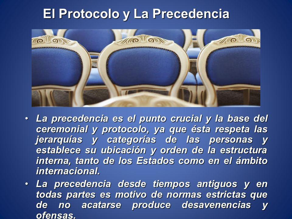 El Protocolo y La Precedencia La precedencia es el punto crucial y la base del ceremonial y protocolo, ya que ésta respeta las jerarquías y categorías