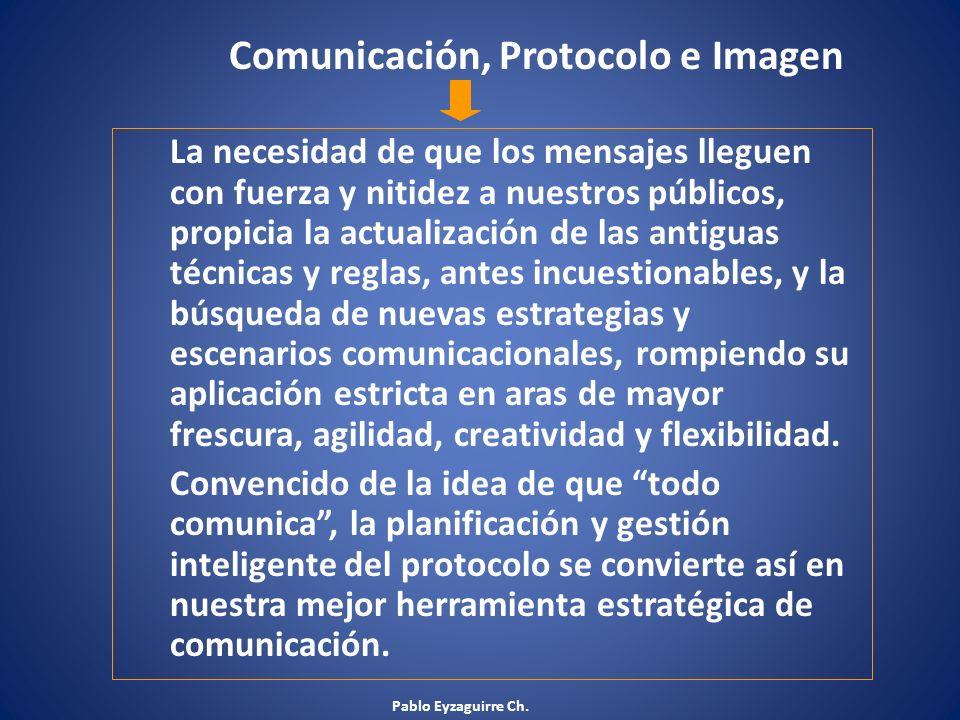 Pablo Eyzaguirre Ch. Comunicación, Protocolo e Imagen La necesidad de que los mensajes lleguen con fuerza y nitidez a nuestros públicos, propicia la a