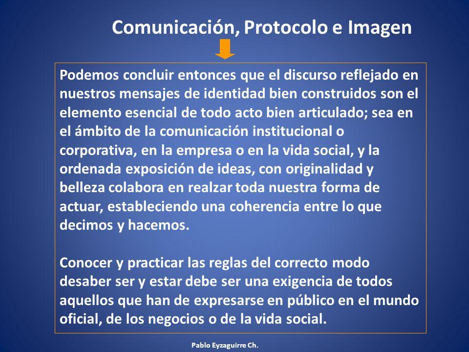 Pablo Eyzaguirre Ch. Comunicación, Protocolo e Imagen Podemos concluir entonces que el discurso reflejado en nuestros mensajes de identidad bien const