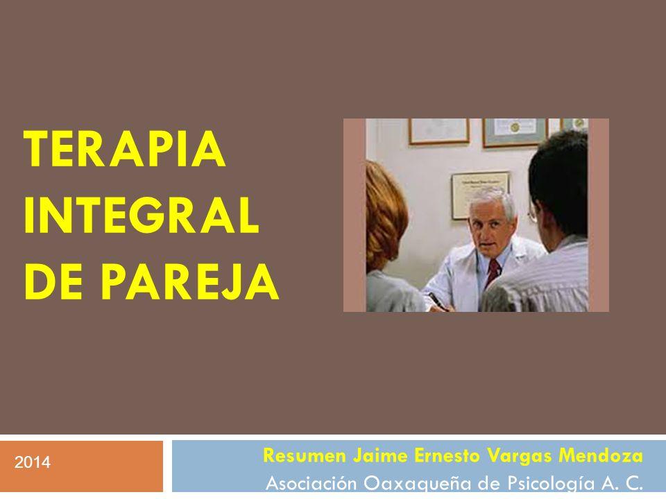 TERAPIA INTEGRAL DE PAREJA Resumen Jaime Ernesto Vargas Mendoza Asociación Oaxaqueña de Psicología A. C. 2014