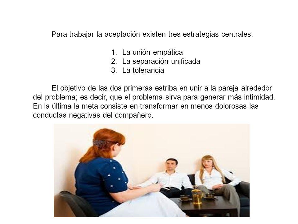 Para trabajar la aceptación existen tres estrategias centrales: 1.La unión empática 2.La separación unificada 3.La tolerancia El objetivo de las dos p
