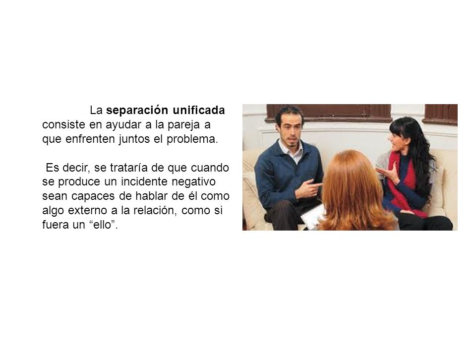 La separación unificada consiste en ayudar a la pareja a que enfrenten juntos el problema. Es decir, se trataría de que cuando se produce un incidente