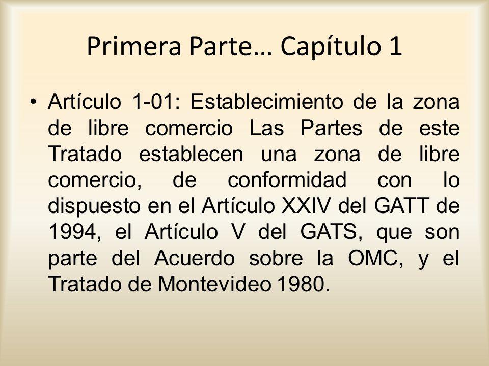 Primera Parte… Capítulo 1 Artículo 1-01: Establecimiento de la zona de libre comercio Las Partes de este Tratado establecen una zona de libre comercio, de conformidad con lo dispuesto en el Artículo XXIV del GATT de 1994, el Artículo V del GATS, que son parte del Acuerdo sobre la OMC, y el Tratado de Montevideo 1980.