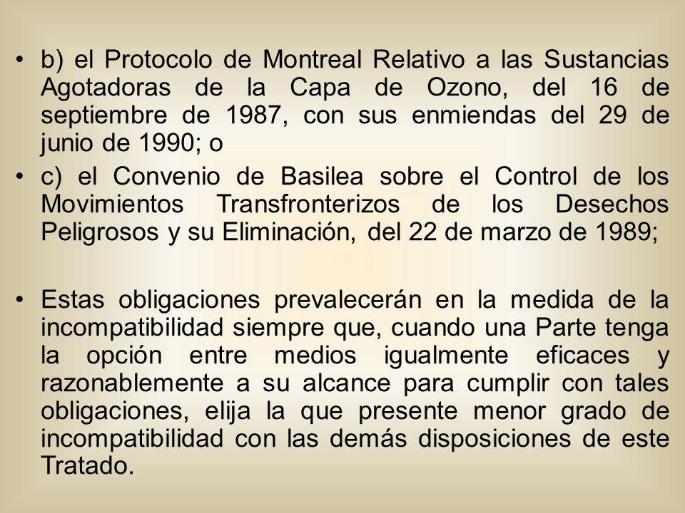b) el Protocolo de Montreal Relativo a las Sustancias Agotadoras de la Capa de Ozono, del 16 de septiembre de 1987, con sus enmiendas del 29 de junio de 1990; o c) el Convenio de Basilea sobre el Control de los Movimientos Transfronterizos de los Desechos Peligrosos y su Eliminación, del 22 de marzo de 1989; Estas obligaciones prevalecerán en la medida de la incompatibilidad siempre que, cuando una Parte tenga la opción entre medios igualmente eficaces y razonablemente a su alcance para cumplir con tales obligaciones, elija la que presente menor grado de incompatibilidad con las demás disposiciones de este Tratado.
