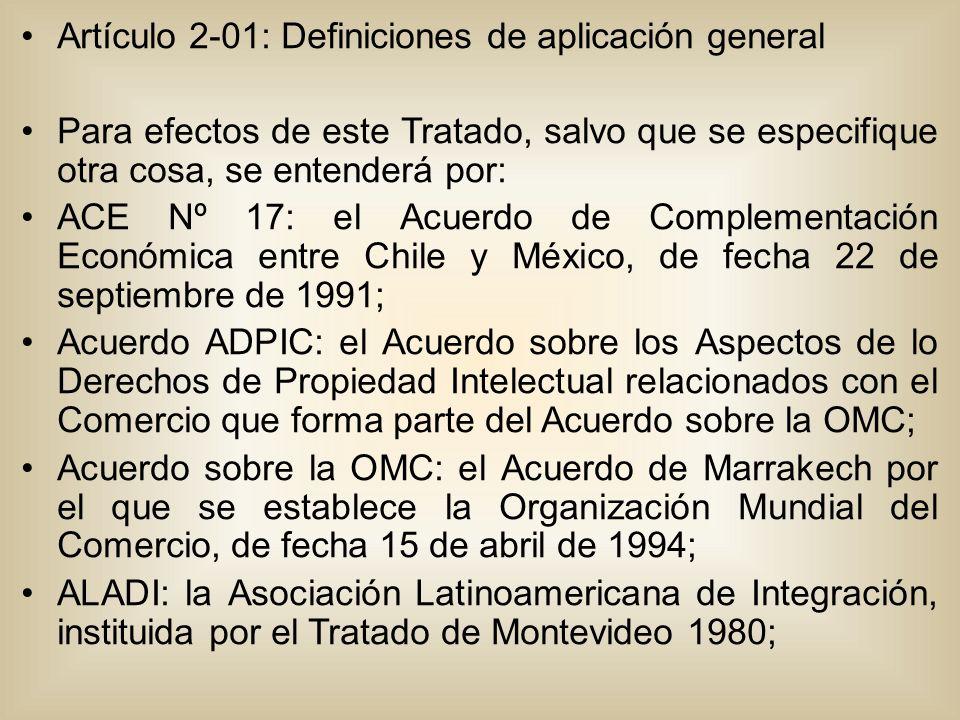 Artículo 2-01: Definiciones de aplicación general Para efectos de este Tratado, salvo que se especifique otra cosa, se entenderá por: ACE Nº 17: el Acuerdo de Complementación Económica entre Chile y México, de fecha 22 de septiembre de 1991; Acuerdo ADPIC: el Acuerdo sobre los Aspectos de lo Derechos de Propiedad Intelectual relacionados con el Comercio que forma parte del Acuerdo sobre la OMC; Acuerdo sobre la OMC: el Acuerdo de Marrakech por el que se establece la Organización Mundial del Comercio, de fecha 15 de abril de 1994; ALADI: la Asociación Latinoamericana de Integración, instituida por el Tratado de Montevideo 1980;