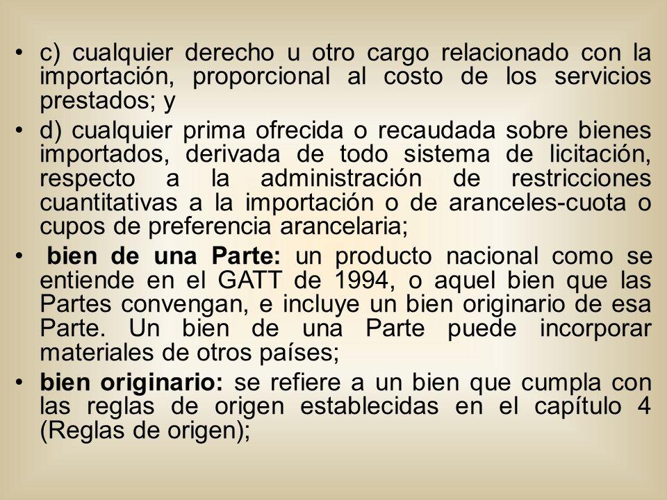c) cualquier derecho u otro cargo relacionado con la importación, proporcional al costo de los servicios prestados; y d) cualquier prima ofrecida o recaudada sobre bienes importados, derivada de todo sistema de licitación, respecto a la administración de restricciones cuantitativas a la importación o de aranceles-cuota o cupos de preferencia arancelaria; bien de una Parte: un producto nacional como se entiende en el GATT de 1994, o aquel bien que las Partes convengan, e incluye un bien originario de esa Parte.