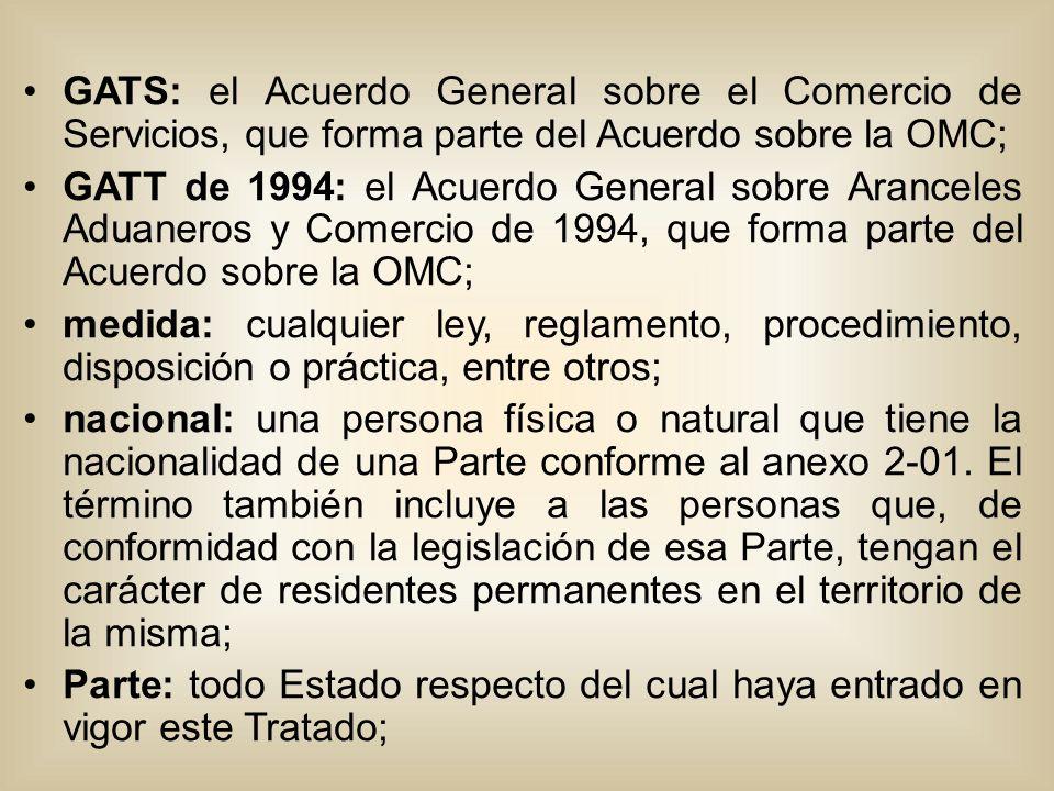 GATS: el Acuerdo General sobre el Comercio de Servicios, que forma parte del Acuerdo sobre la OMC; GATT de 1994: el Acuerdo General sobre Aranceles Aduaneros y Comercio de 1994, que forma parte del Acuerdo sobre la OMC; medida: cualquier ley, reglamento, procedimiento, disposición o práctica, entre otros; nacional: una persona física o natural que tiene la nacionalidad de una Parte conforme al anexo 2-01.