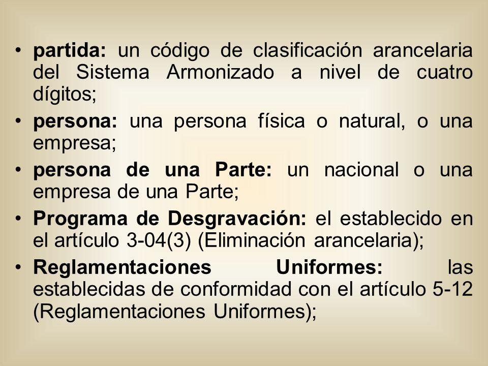 partida: un código de clasificación arancelaria del Sistema Armonizado a nivel de cuatro dígitos; persona: una persona física o natural, o una empresa; persona de una Parte: un nacional o una empresa de una Parte; Programa de Desgravación: el establecido en el artículo 3-04(3) (Eliminación arancelaria); Reglamentaciones Uniformes: las establecidas de conformidad con el artículo 5-12 (Reglamentaciones Uniformes);