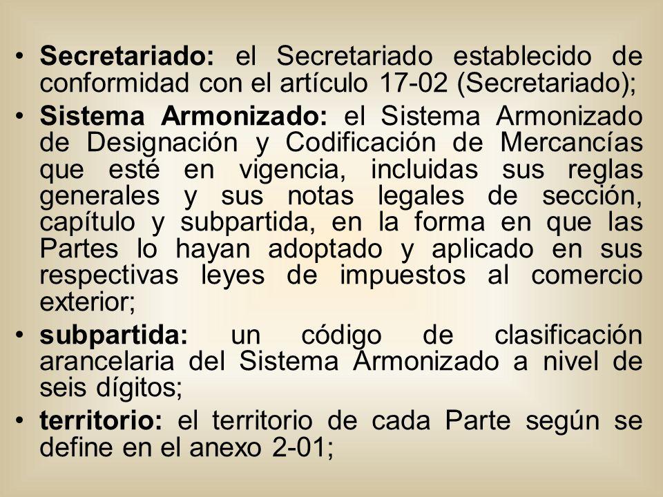 Secretariado: el Secretariado establecido de conformidad con el artículo 17-02 (Secretariado); Sistema Armonizado: el Sistema Armonizado de Designación y Codificación de Mercancías que esté en vigencia, incluidas sus reglas generales y sus notas legales de sección, capítulo y subpartida, en la forma en que las Partes lo hayan adoptado y aplicado en sus respectivas leyes de impuestos al comercio exterior; subpartida: un código de clasificación arancelaria del Sistema Armonizado a nivel de seis dígitos; territorio: el territorio de cada Parte según se define en el anexo 2-01;
