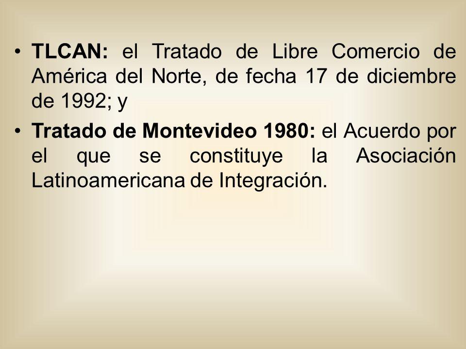 TLCAN: el Tratado de Libre Comercio de América del Norte, de fecha 17 de diciembre de 1992; y Tratado de Montevideo 1980: el Acuerdo por el que se constituye la Asociación Latinoamericana de Integración.