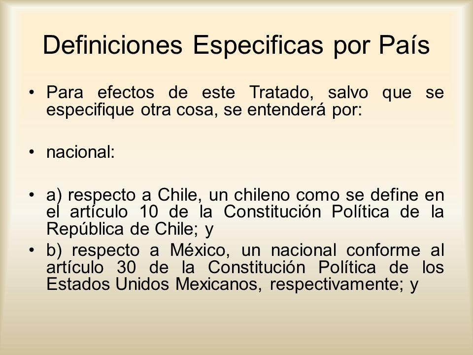 Definiciones Especificas por País Para efectos de este Tratado, salvo que se especifique otra cosa, se entenderá por: nacional: a) respecto a Chile, un chileno como se define en el artículo 10 de la Constitución Política de la República de Chile; y b) respecto a México, un nacional conforme al artículo 30 de la Constitución Política de los Estados Unidos Mexicanos, respectivamente; y