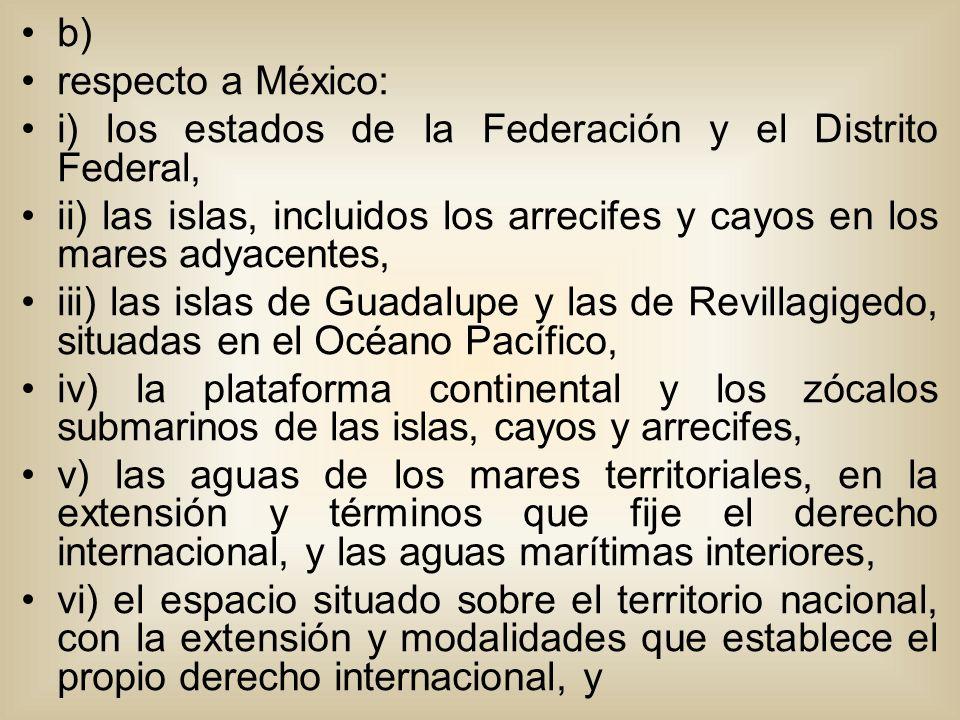 b) respecto a México: i) los estados de la Federación y el Distrito Federal, ii) las islas, incluidos los arrecifes y cayos en los mares adyacentes, iii) las islas de Guadalupe y las de Revillagigedo, situadas en el Océano Pacífico, iv) la plataforma continental y los zócalos submarinos de las islas, cayos y arrecifes, v) las aguas de los mares territoriales, en la extensión y términos que fije el derecho internacional, y las aguas marítimas interiores, vi) el espacio situado sobre el territorio nacional, con la extensión y modalidades que establece el propio derecho internacional, y