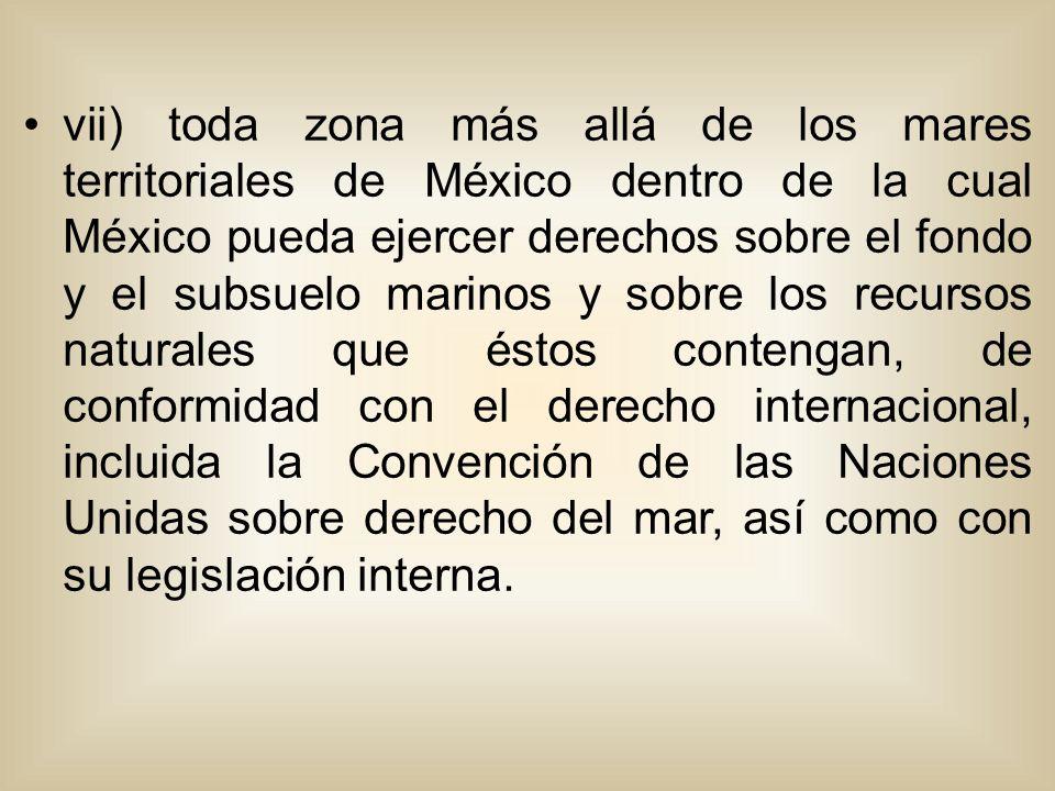 vii) toda zona más allá de los mares territoriales de México dentro de la cual México pueda ejercer derechos sobre el fondo y el subsuelo marinos y sobre los recursos naturales que éstos contengan, de conformidad con el derecho internacional, incluida la Convención de las Naciones Unidas sobre derecho del mar, así como con su legislación interna.