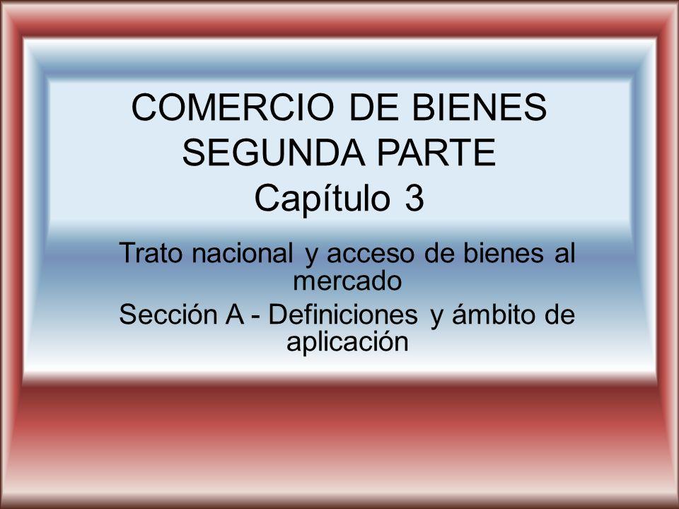 COMERCIO DE BIENES SEGUNDA PARTE Capítulo 3 Trato nacional y acceso de bienes al mercado Sección A - Definiciones y ámbito de aplicación