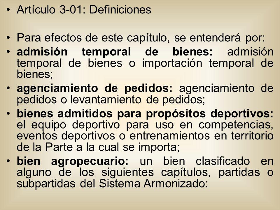 Artículo 3-01: Definiciones Para efectos de este capítulo, se entenderá por: admisión temporal de bienes: admisión temporal de bienes o importación temporal de bienes; agenciamiento de pedidos: agenciamiento de pedidos o levantamiento de pedidos; bienes admitidos para propósitos deportivos: el equipo deportivo para uso en competencias, eventos deportivos o entrenamientos en territorio de la Parte a la cual se importa; bien agropecuario: un bien clasificado en alguno de los siguientes capítulos, partidas o subpartidas del Sistema Armonizado:
