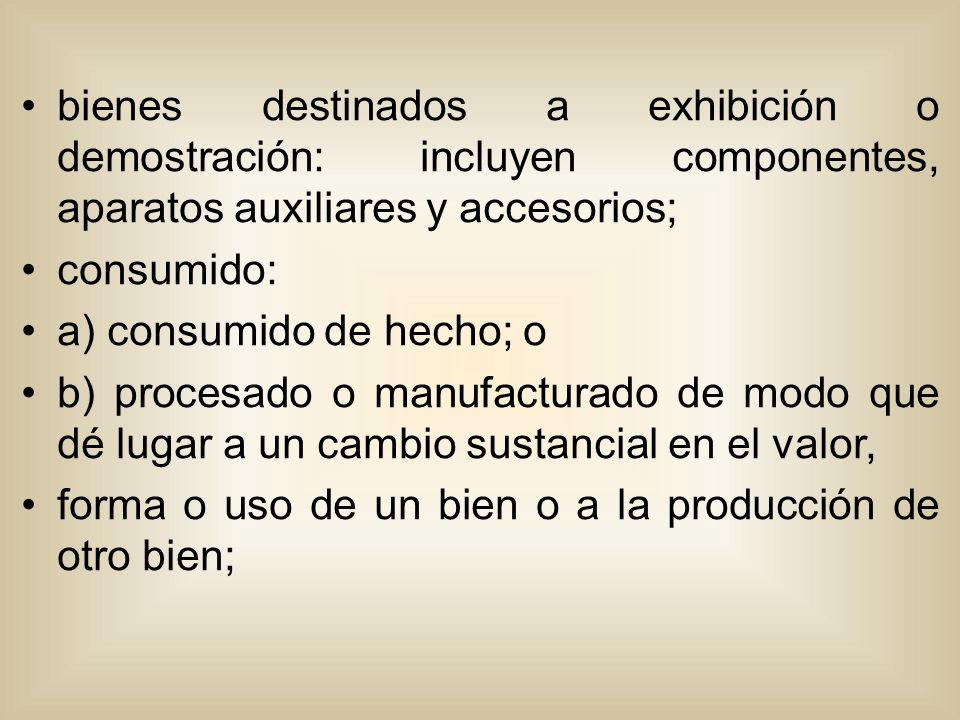 bienes destinados a exhibición o demostración: incluyen componentes, aparatos auxiliares y accesorios; consumido: a) consumido de hecho; o b) procesado o manufacturado de modo que dé lugar a un cambio sustancial en el valor, forma o uso de un bien o a la producción de otro bien;