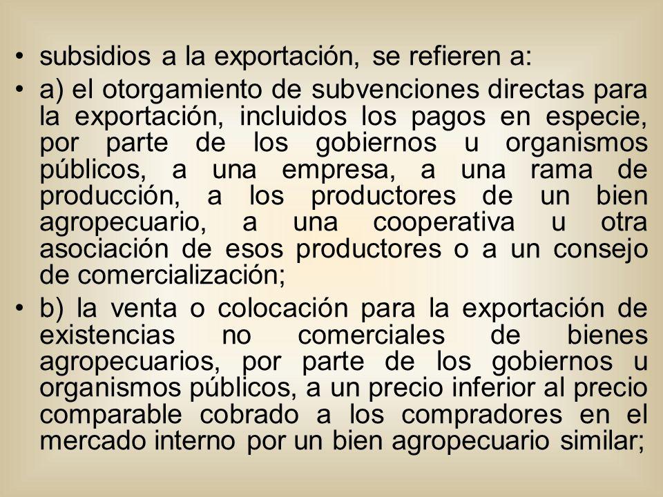 subsidios a la exportación, se refieren a: a) el otorgamiento de subvenciones directas para la exportación, incluidos los pagos en especie, por parte de los gobiernos u organismos públicos, a una empresa, a una rama de producción, a los productores de un bien agropecuario, a una cooperativa u otra asociación de esos productores o a un consejo de comercialización; b) la venta o colocación para la exportación de existencias no comerciales de bienes agropecuarios, por parte de los gobiernos u organismos públicos, a un precio inferior al precio comparable cobrado a los compradores en el mercado interno por un bien agropecuario similar;