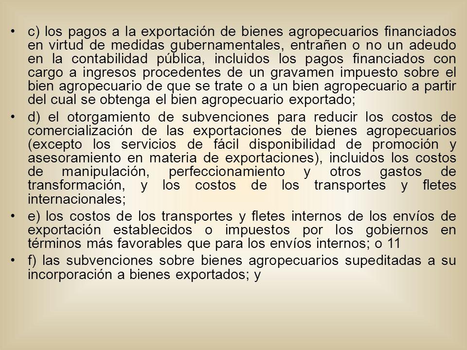 c) los pagos a la exportación de bienes agropecuarios financiados en virtud de medidas gubernamentales, entrañen o no un adeudo en la contabilidad pública, incluidos los pagos financiados con cargo a ingresos procedentes de un gravamen impuesto sobre el bien agropecuario de que se trate o a un bien agropecuario a partir del cual se obtenga el bien agropecuario exportado; d) el otorgamiento de subvenciones para reducir los costos de comercialización de las exportaciones de bienes agropecuarios (excepto los servicios de fácil disponibilidad de promoción y asesoramiento en materia de exportaciones), incluidos los costos de manipulación, perfeccionamiento y otros gastos de transformación, y los costos de los transportes y fletes internacionales; e) los costos de los transportes y fletes internos de los envíos de exportación establecidos o impuestos por los gobiernos en términos más favorables que para los envíos internos; o 11 f) las subvenciones sobre bienes agropecuarios supeditadas a su incorporación a bienes exportados; y