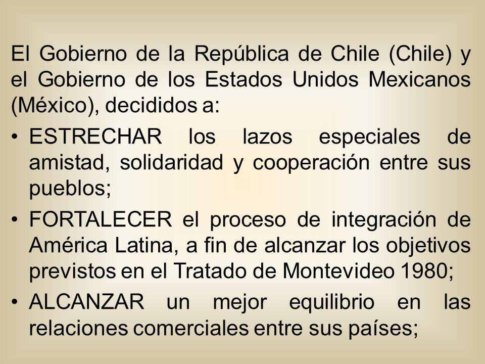 El Gobierno de la República de Chile (Chile) y el Gobierno de los Estados Unidos Mexicanos (México), decididos a: ESTRECHAR los lazos especiales de amistad, solidaridad y cooperación entre sus pueblos; FORTALECER el proceso de integración de América Latina, a fin de alcanzar los objetivos previstos en el Tratado de Montevideo 1980; ALCANZAR un mejor equilibrio en las relaciones comerciales entre sus países;