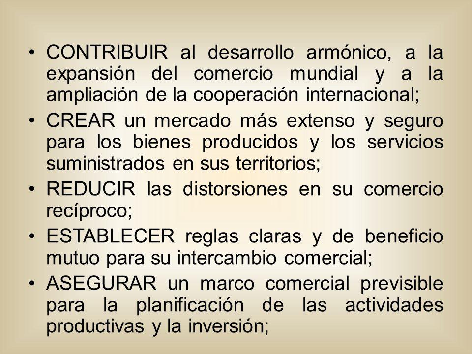 CONTRIBUIR al desarrollo armónico, a la expansión del comercio mundial y a la ampliación de la cooperación internacional; CREAR un mercado más extenso y seguro para los bienes producidos y los servicios suministrados en sus territorios; REDUCIR las distorsiones en su comercio recíproco; ESTABLECER reglas claras y de beneficio mutuo para su intercambio comercial; ASEGURAR un marco comercial previsible para la planificación de las actividades productivas y la inversión;
