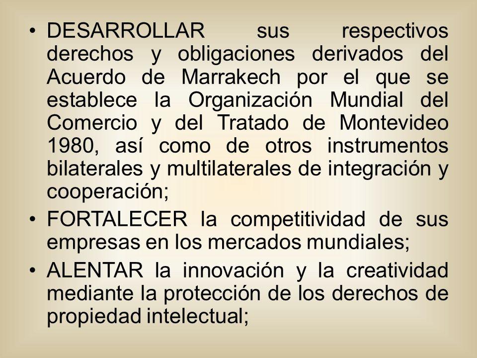DESARROLLAR sus respectivos derechos y obligaciones derivados del Acuerdo de Marrakech por el que se establece la Organización Mundial del Comercio y del Tratado de Montevideo 1980, así como de otros instrumentos bilaterales y multilaterales de integración y cooperación; FORTALECER la competitividad de sus empresas en los mercados mundiales; ALENTAR la innovación y la creatividad mediante la protección de los derechos de propiedad intelectual;