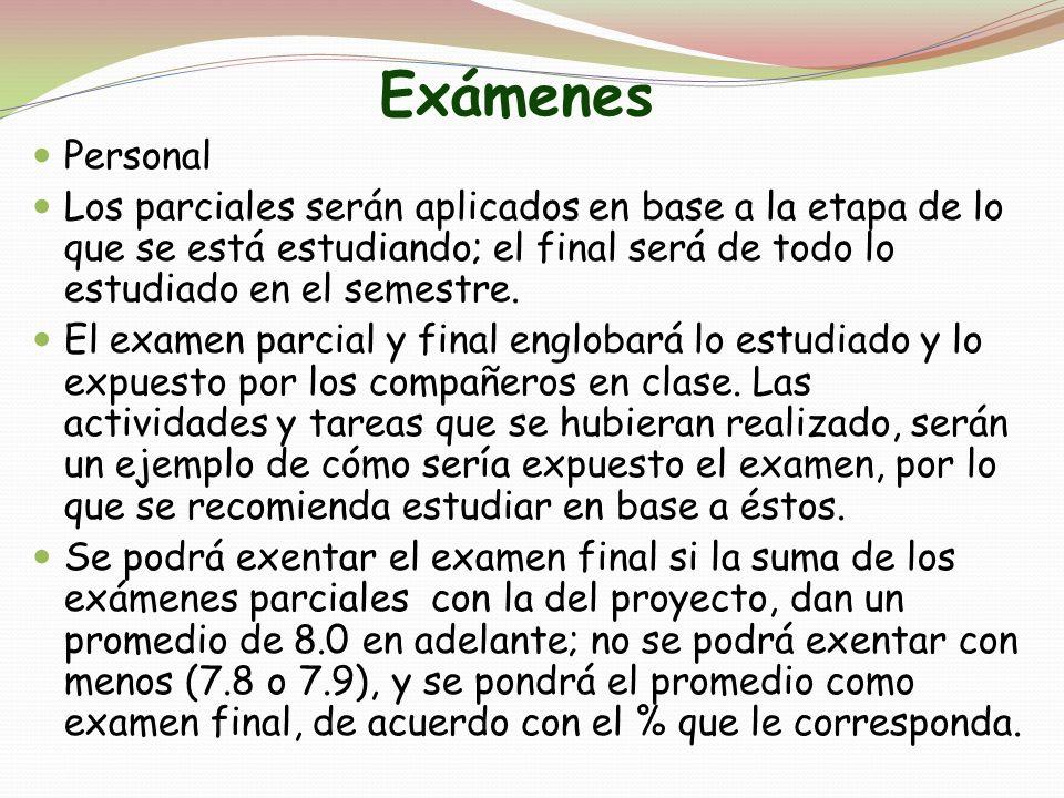 Exámenes Personal Los parciales serán aplicados en base a la etapa de lo que se está estudiando; el final será de todo lo estudiado en el semestre. El