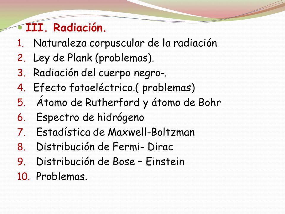 III. Radiación. 1. Naturaleza corpuscular de la radiación 2. Ley de Plank (problemas). 3. Radiación del cuerpo negro-. 4. Efecto fotoeléctrico.( probl