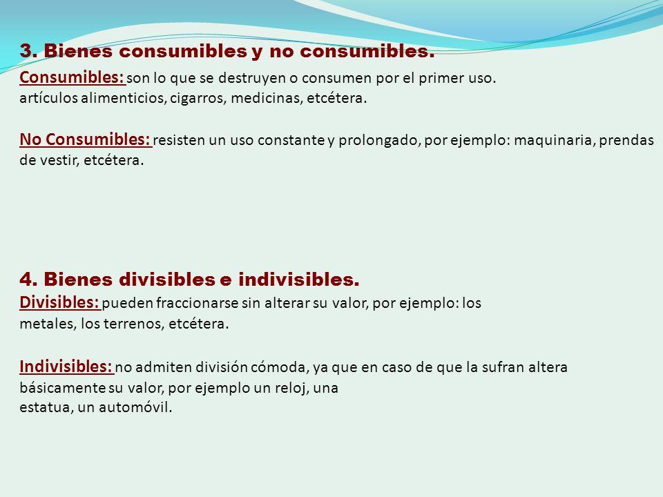 3. Bienes consumibles y no consumibles. Consumibles: son lo que se destruyen o consumen por el primer uso. artículos alimenticios, cigarros, medicinas